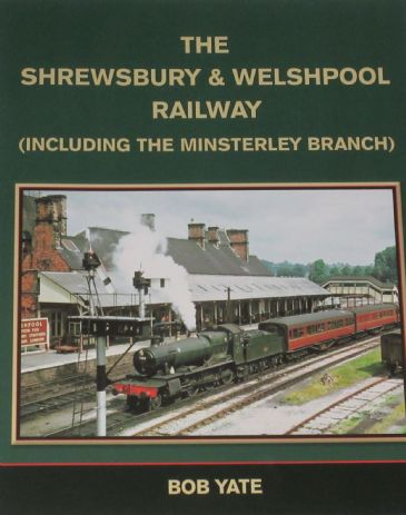 The Shrewsbury and Welshpool Railway (including the Minsterley Branch), by Bob Yate